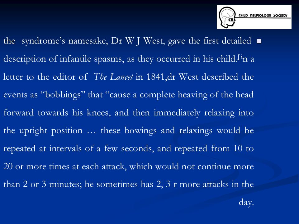 the syndrome's namesake, Dr W J West, gave the first detailed description of infantile spasms, as they occurred in his child.[ in a letter to the editor of The Lancet in 1841,dr West described the events as bobbings that cause a complete heaving of the head forward towards his knees, and then immediately relaxing into the upright position … these bowings and relaxings would be repeated at intervals of a few seconds, and repeated from 10 to 20 or more times at each attack, which would not continue more than 2 or 3 minutes; he sometimes has 2, 3 r more attacks in the day.